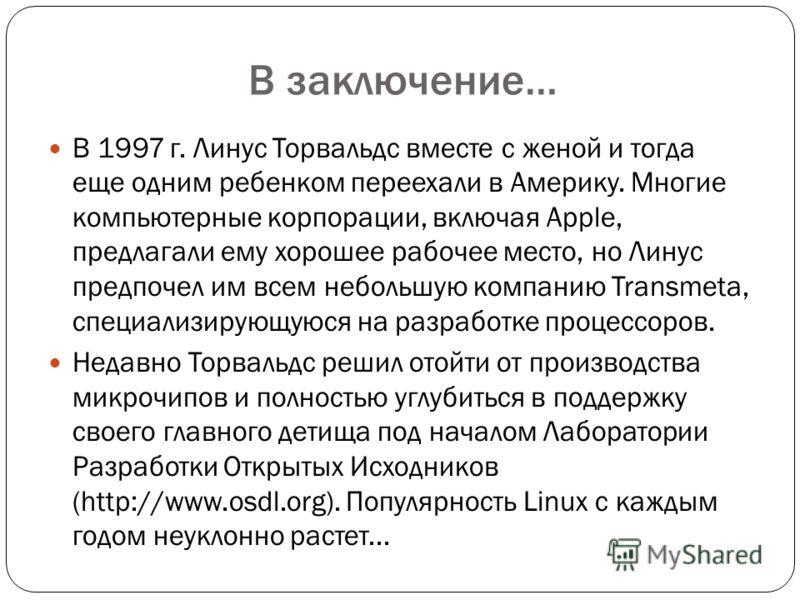 В заключение… В 1997 г. Линус Торвальдс вместе с женой и тогда еще одним ребенком переехали в Америку. Многие компьютерные корпорации, включая Apple, предлагали ему хорошее рабочее место, но Линус предпочел им всем небольшую компанию Transmeta, специ