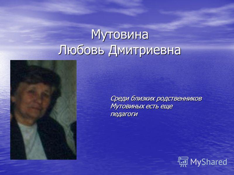 Мутовина Любовь Дмитриевна Среди близких родственников Мутовиных есть еще педагоги