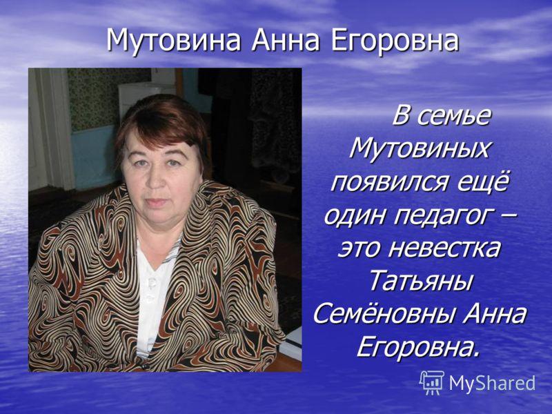 Мутовина Анна Егоровна В семье Мутовиных появился ещё один педагог – это невестка Татьяны Семёновны Анна Егоровна. В семье Мутовиных появился ещё один педагог – это невестка Татьяны Семёновны Анна Егоровна.