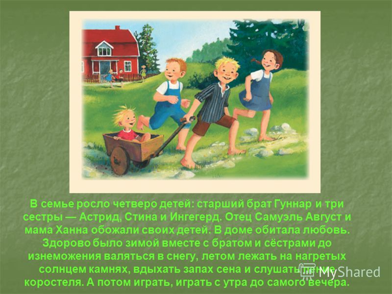 В семье росло четверо детей: старший брат Гуннар и три сестры Астрид, Стина и Ингегерд. Отец Самуэль Август и мама Ханна обожали своих детей. В доме обитала любовь. Здорово было зимой вместе с братом и сёстрами до изнеможения валяться в снегу, летом
