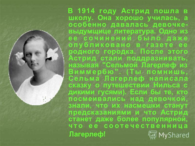 В 1914 году Астрид пошла в школу. Она хорошо училась, а особенно давалась девочке- выдумщице литература. Одно из ее сочинений было даже опубликовано в газете ее родного городка. После этого Астрид стали поддразнивать, называя