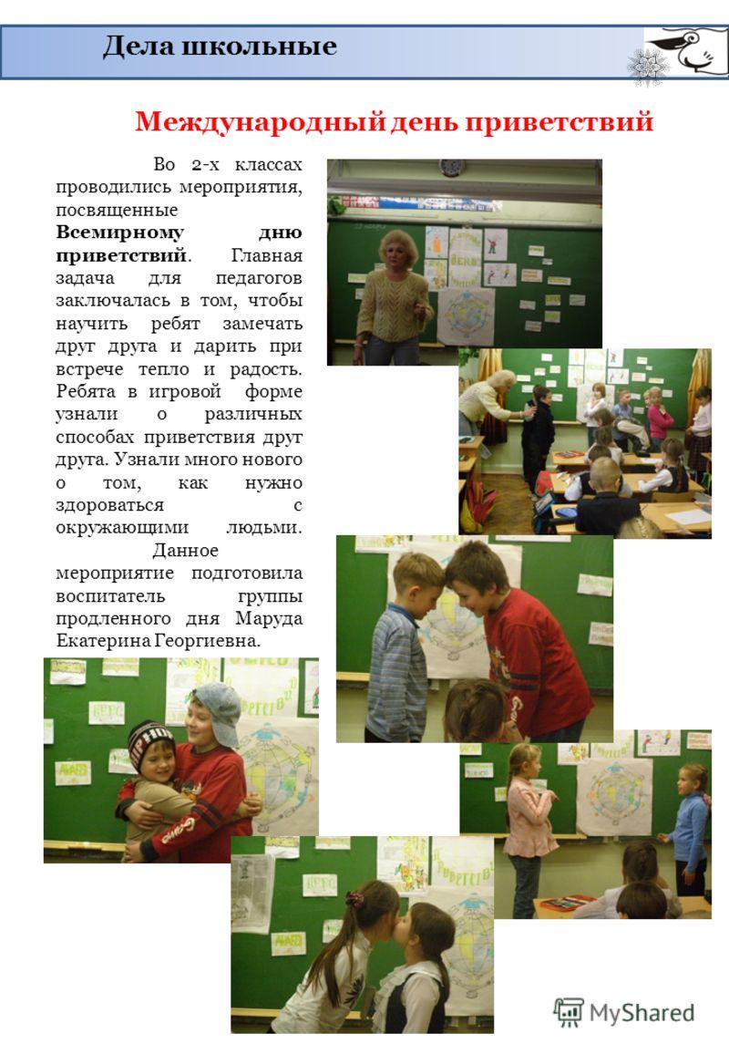 Дела школьные Международный день приветствий Во 2-х классах проводились мероприятия, посвященные Всемирному дню приветствий. Главная задача для педагогов заключалась в том, чтобы научить ребят замечать друг друга и дарить при встрече тепло и радость.