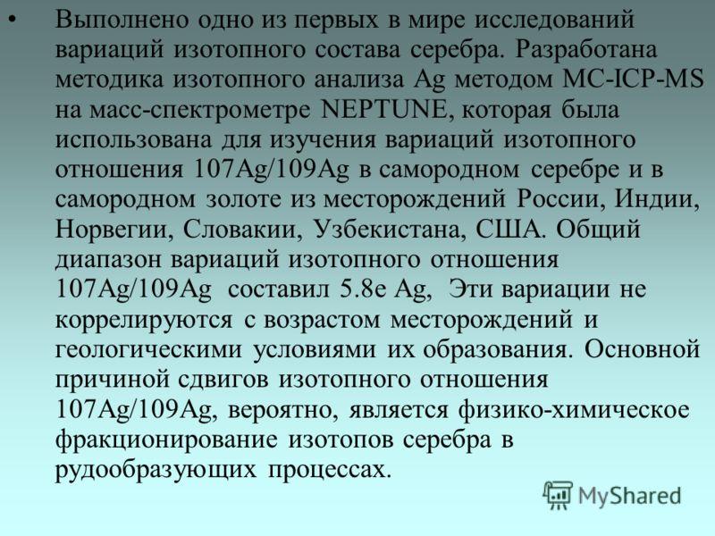 Выполнено одно из первых в мире исследований вариаций изотопного состава серебра. Разработана методика изотопного анализа Ag методом MC-ICP-MS на масс-спектрометре NEPTUNE, которая была использована для изучения вариаций изотопного отношения 107Ag/10