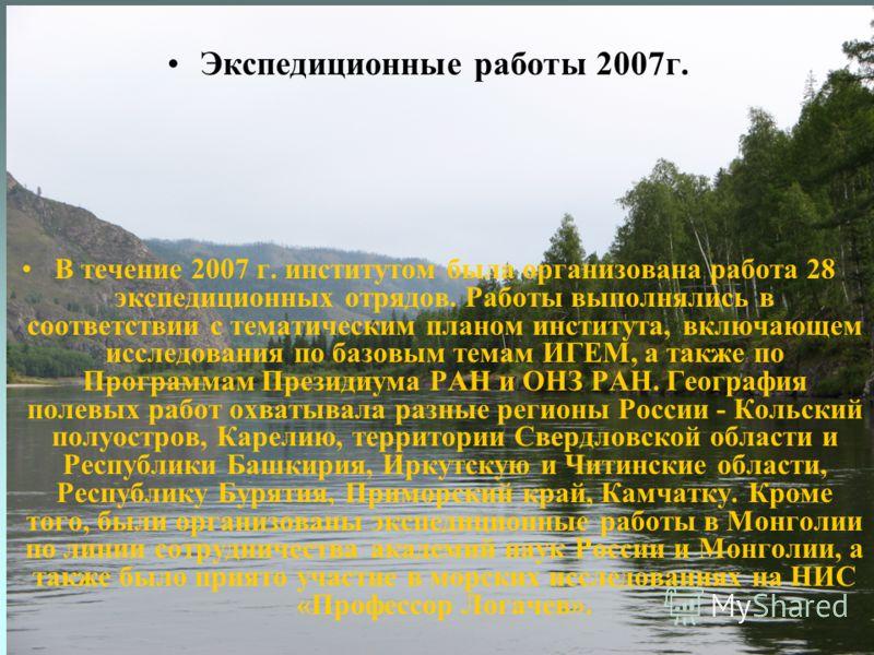 Экспедиционные работы 2007г. В течение 2007 г. институтом была организована работа 28 экспедиционных отрядов. Работы выполнялись в соответствии с тематическим планом института, включающем исследования по базовым темам ИГЕМ, а также по Программам През