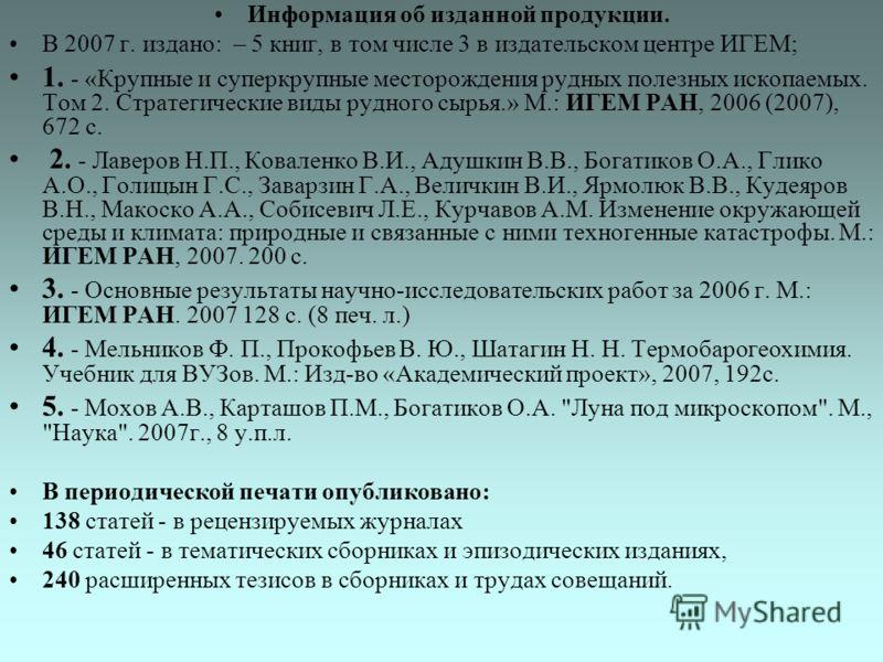 Информация об изданной продукции. В 2007 г. издано: – 5 книг, в том числе 3 в издательском центре ИГЕМ; 1. - «Крупные и суперкрупные месторождения рудных полезных ископаемых. Том 2. Стратегические виды рудного сырья.» М.: ИГЕМ РАН, 2006 (2007), 672 с