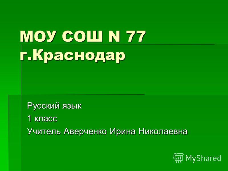МОУ СОШ N 77 г.Краснодар Русский язык 1 класс Учитель Аверченко Ирина Николаевна