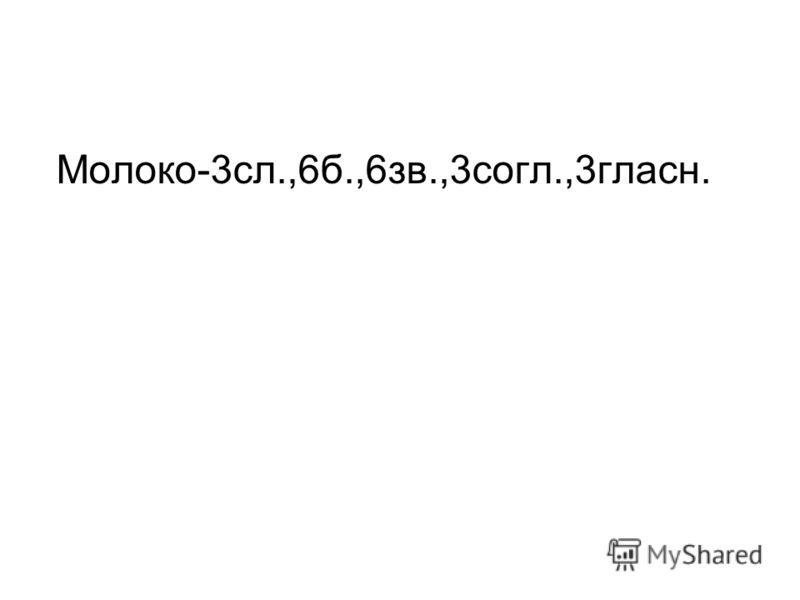 Молоко-3сл.,6б.,6зв.,3согл.,3гласн.