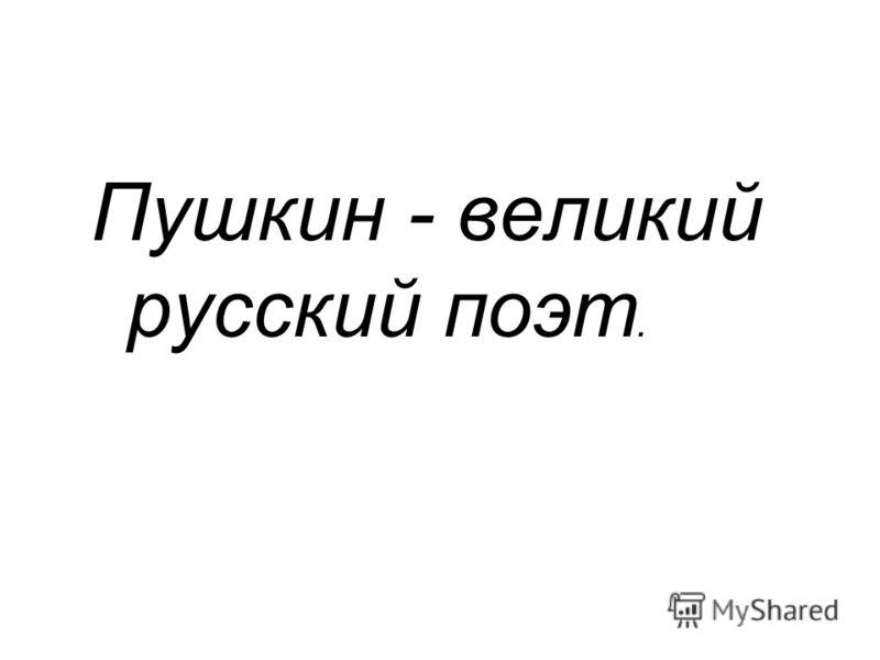 Пушкин - великий русский поэт.