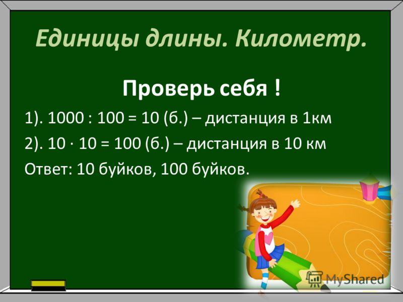 Единицы длины. Километр. Проверь себя ! 1). 1000 : 100 = 10 (б.) – дистанция в 1км 2). 10 · 10 = 100 (б.) – дистанция в 10 км Ответ: 10 буйков, 100 буйков.