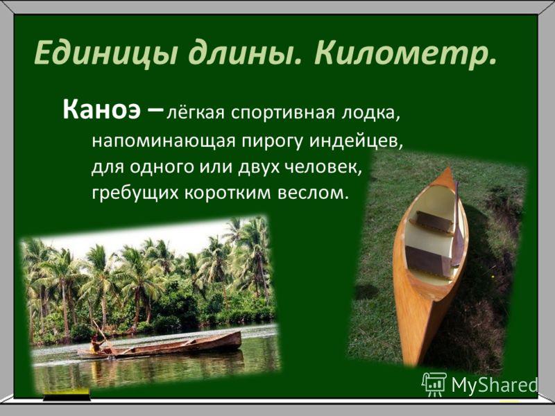 Единицы длины. Километр. Каноэ – лёгкая спортивная лодка, напоминающая пирогу индейцев, для одного или двух человек, гребущих коротким веслом.