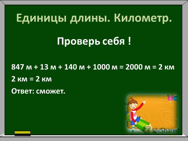 Единицы длины. Километр. Проверь себя ! 847 м + 13 м + 140 м + 1000 м = 2000 м = 2 км 2 км = 2 км Ответ: сможет.