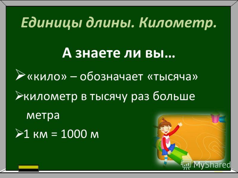 Единицы длины. Километр. А знаете ли вы… «кило» – обозначает «тысяча» километр в тысячу раз больше метра 1 км = 1000 м