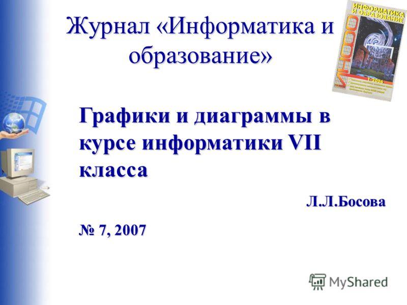 Журнал «Информатика и образование» Графики и диаграммы в курсе информатики VII класса Л.Л.Босова 7, 2007 7, 2007