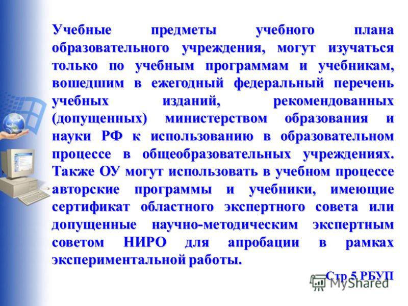 Учебные предметы учебного плана образовательного учреждения, могут изучаться только по учебным программам и учебникам, вошедшим в ежегодный федеральный перечень учебных изданий, рекомендованных (допущенных) министерством образования и науки РФ к испо