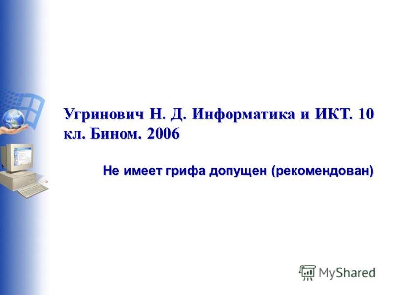 Угринович Н. Д. Информатика и ИКТ. 10 кл. Бином. 2006 Не имеет грифа допущен (рекомендован)