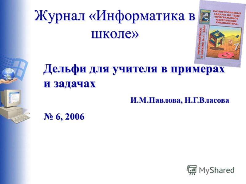 Журнал «Информатика в школе» Дельфи для учителя в примерах и задачах И.М.Павлова, Н.Г.Власова 6, 2006 6, 2006