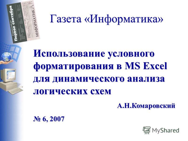 Газета «Информатика» Использование условного форматирования в MS Excel для динамического анализа логических схем А.Н.Комаровский 6, 2007 6, 2007