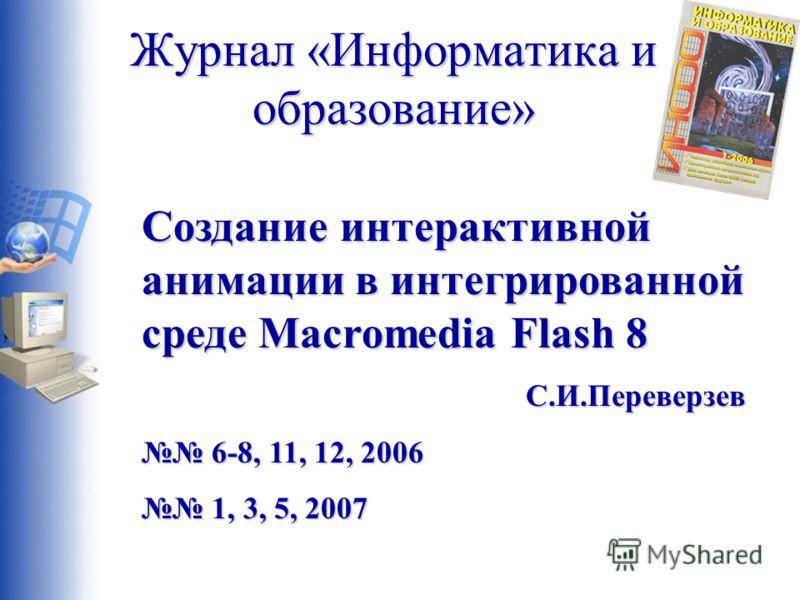 Журнал «Информатика и образование» Создание интерактивной анимации в интегрированной среде Macromedia Flash 8 С.И.Переверзев 6-8, 11, 12, 2006 6-8, 11, 12, 2006 1, 3, 5, 2007 1, 3, 5, 2007