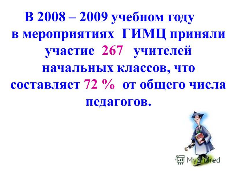В 2008 – 2009 учебном году в мероприятиях ГИМЦ приняли участие 267 учителей начальных классов, что составляет 72 % от общего числа педагогов.