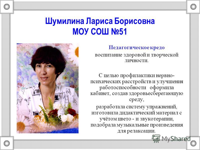 Шумилина Лариса Борисовна МОУ СОШ 51 Педагогическое кредо воспитание здоровой и творческой личности. С целью профилактики нервно- психических расстройств и улучшения работоспособности оформила кабинет, создав здоровьесберегающую среду, разработала си