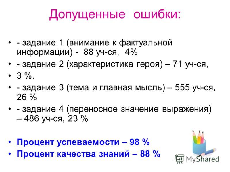Допущенные ошибки: - задание 1 (внимание к фактуальной информации) - 88 уч-ся, 4% - задание 2 (характеристика героя) – 71 уч-ся, 3 %. - задание 3 (тема и главная мысль) – 555 уч-ся, 26 % - задание 4 (переносное значение выражения) – 486 уч-ся, 23 % П