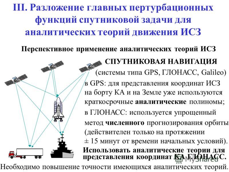 III. Разложение главных пертурбационных функций спутниковой задачи для аналитических теорий движения ИСЗ Перспективное применение аналитических теорий ИСЗ СПУТНИКОВАЯ НАВИГАЦИЯ (системы типа GPS, ГЛОНАСС, Galileo) в GPS: для представления координат И