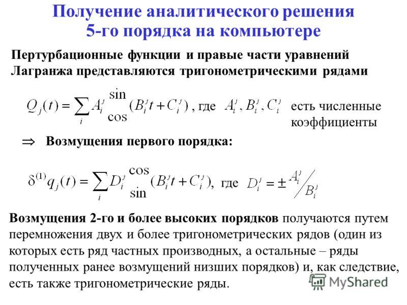 Получение аналитического решения 5-го порядка на компьютере Пертурбационные функции и правые части уравнений Лагранжа представляются тригонометрическими рядами Возмущения первого порядка:, где есть численные коэффициенты Возмущения 2-го и более высок