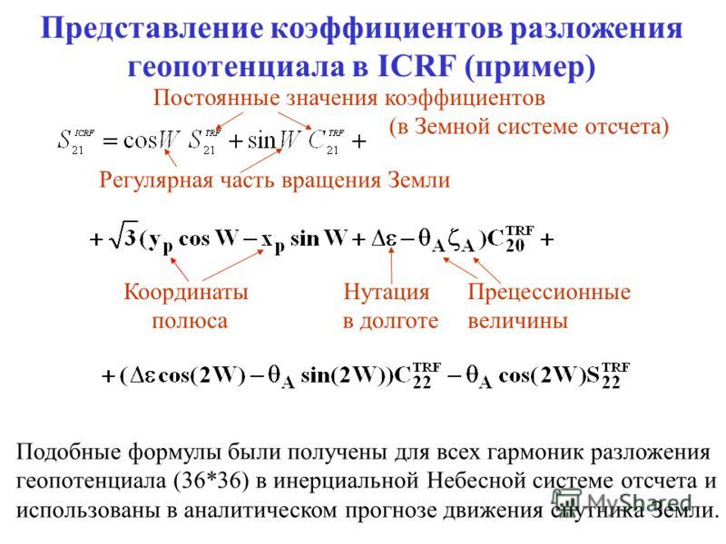 Представление коэффициентов разложения геопотенциала в ICRF (пример) Регулярная часть вращения Земли Координаты полюса Нутация в долготе Прецессионные величины Подобные формулы были получены для всех гармоник разложения геопотенциала (36*36) в инерци