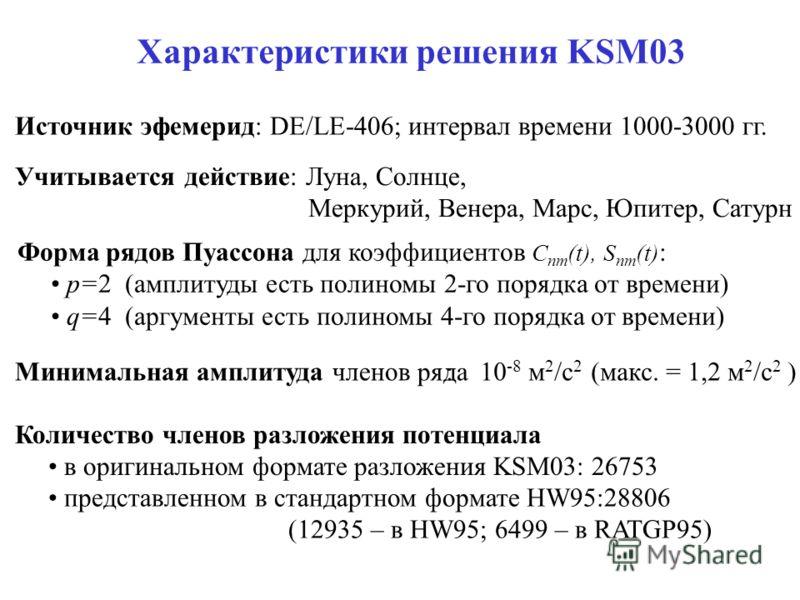 Характеристики решения KSM03 Учитывается действие: Луна, Солнце, Меркурий, Венера, Марс, Юпитер, Сатурн Источник эфемерид: DE/LE-406; интервал времени 1000-3000 гг. Форма рядов Пуассона для коэффициентов C nm (t), S nm (t) : p=2 (амплитуды есть полин