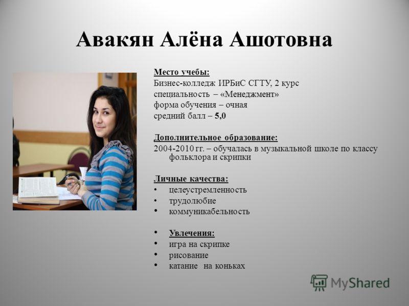 Авакян Алёна Ашотовна Место учебы: Бизнес-колледж ИРБиС СГТУ, 2 курс «Менеджмент» специальность – «Менеджмент» форма обучения – очная средний балл – 5,0 Дополнительное образование: 2004-2010 гг. – обучалась в музыкальной школе по классу фольклора и с