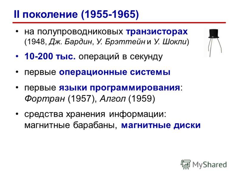 на полупроводниковых транзисторах (1948, Дж. Бардин, У. Брэттейн и У. Шокли) 10-200 тыс. операций в секунду первые операционные системы первые языки программирования: Фортран (1957), Алгол (1959) средства хранения информации: магнитные барабаны, магн