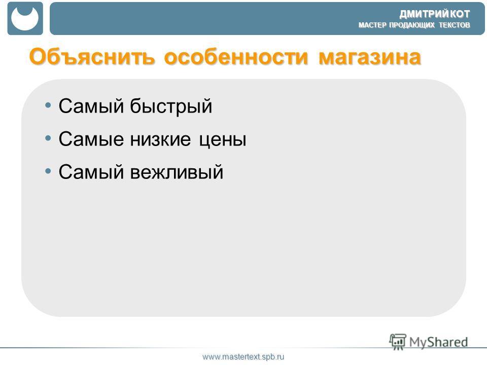ДМИТРИЙ КОТ МАСТЕР ПРОДАЮЩИХ ТЕКСТОВ www.mastertext.spb.ru Объяснить особенности магазина Самый быстрый Самые низкие цены Самый вежливый