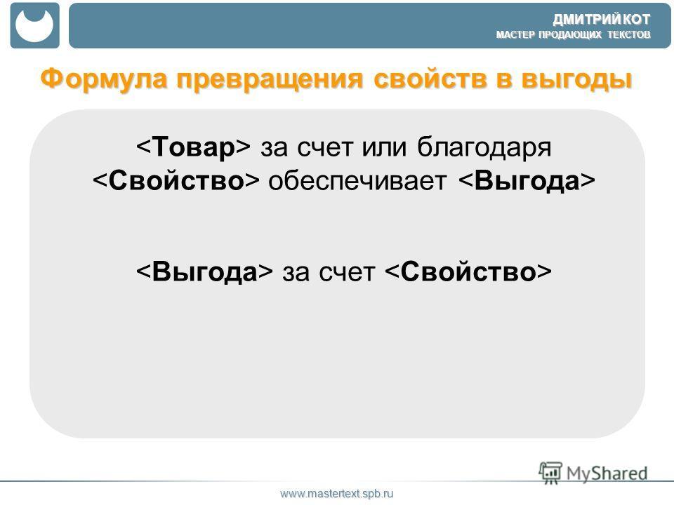 ДМИТРИЙ КОТ МАСТЕР ПРОДАЮЩИХ ТЕКСТОВ www.mastertext.spb.ru Формула превращения свойств в выгоды за счет или благодаря обеспечивает за счет