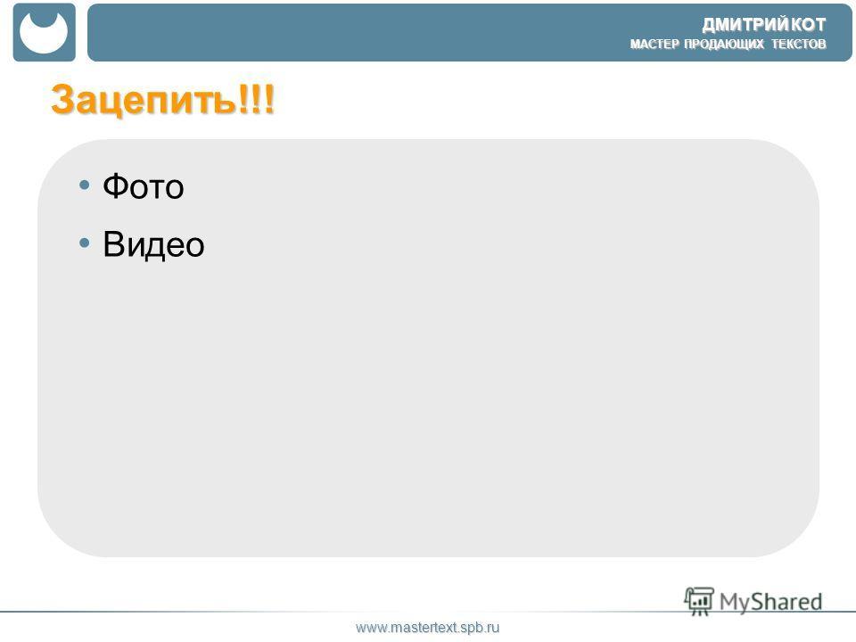 ДМИТРИЙ КОТ МАСТЕР ПРОДАЮЩИХ ТЕКСТОВ www.mastertext.spb.ru Зацепить!!! Фото Видео