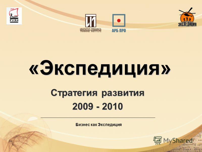 «Экспедиция» Стратегия развития 2009 - 2010 Бизнес как Экспедиция