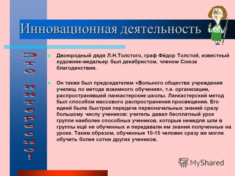 Инновационная деятельность Двоюродный дядя Л.Н.Толстого, граф Фёдор Толстой, известный художник-медальер был декабристом, членом Союза благоденствия. Он также был председателем «Вольного общества учреждения училищ по методе взаимного обучения», т.е.