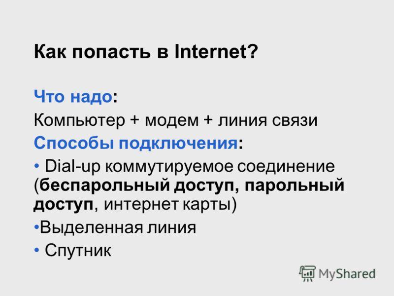 Как попасть в Internet? Что надо: Компьютер + модем + линия связи Способы подключения: Dial-up коммутируемое соединение (беспарольный доступ, парольный доступ, интернет карты) Выделенная линия Спутник