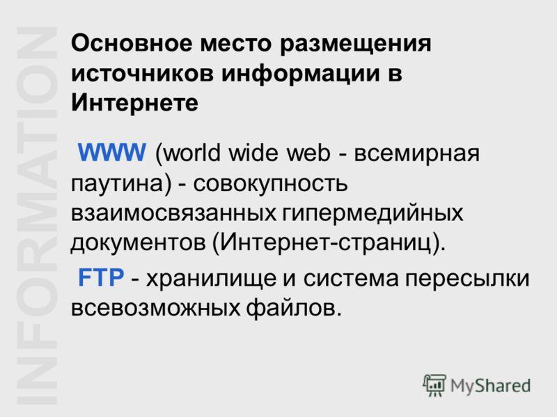 Основное место размещения источников информации в Интернете WWW (world wide web - всемирная паутина) - совокупность взаимосвязанных гипермедийных документов (Интернет-страниц). FTP - хранилище и система пересылки всевозможных файлов. INFORMATION