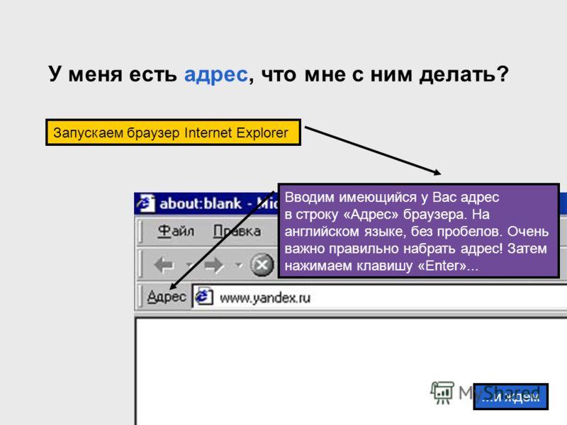 У меня есть адрес, что мне с ним делать? Вводим имеющийся у Вас адрес в строку «Адрес» браузера. На английском языке, без пробелов. Очень важно правильно набрать адрес! Затем нажимаем клавишу «Enter»... Запускаем браузер Internet Explorer...и ждем