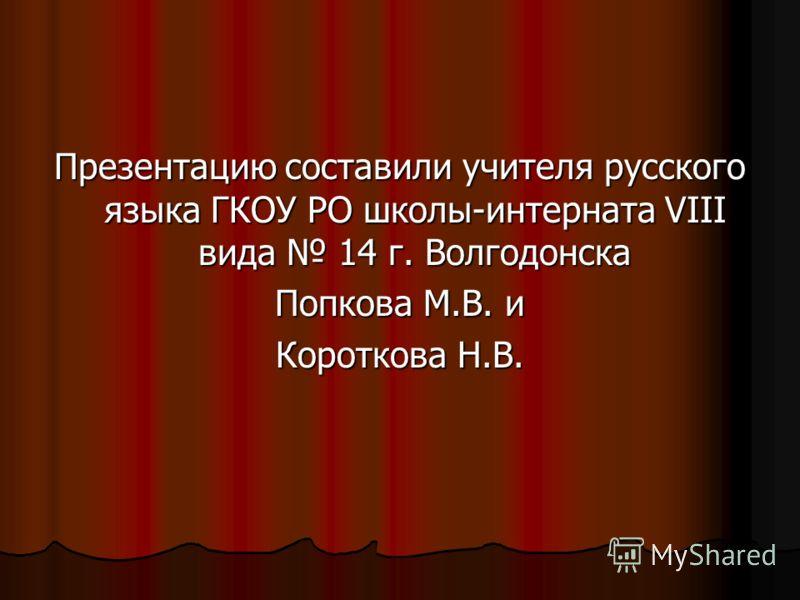 Презентацию составили учителя русского языка ГКОУ РО школы-интерната VIII вида 14 г. Волгодонска Попкова М.В. и Короткова Н.В.
