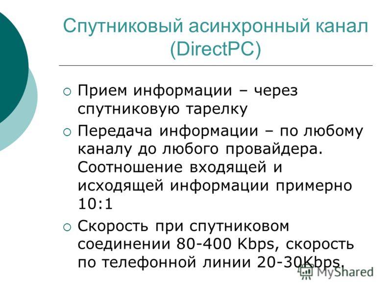 Спутниковый асинхронный канал (DirectPC) Прием информации – через спутниковую тарелку Передача информации – по любому каналу до любого провайдера. Соотношение входящей и исходящей информации примерно 10:1 Скорость при спутниковом соединении 80-400 Kb