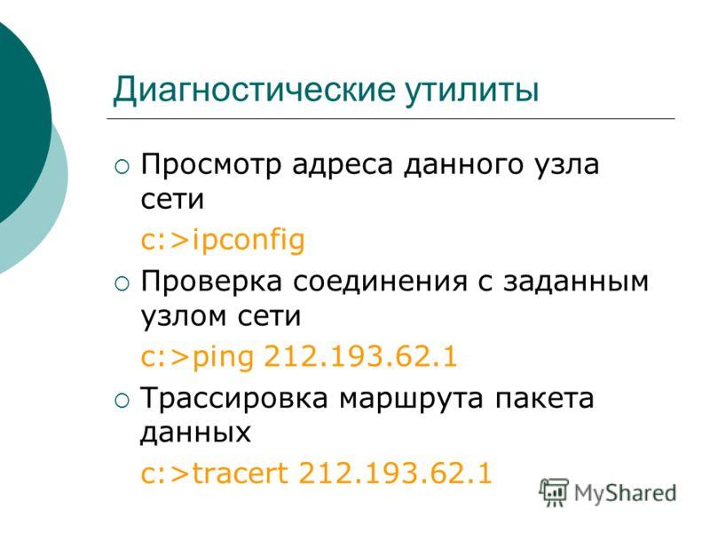 Диагностические утилиты Просмотр адреса данного узла сети c:>ipconfig Проверка соединения с заданным узлом сети c:>ping 212.193.62.1 Трассировка маршрута пакета данных c:>tracert 212.193.62.1