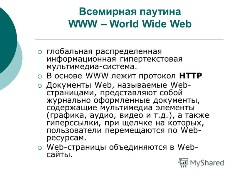 Всемирная паутина WWW – World Wide Web глобальная распределенная информационная гипертекстовая мультимедиа-система. В основе WWW лежит протокол НТТР Документы Web, называемые Web- страницами, представляют собой журнально оформленные документы, содерж