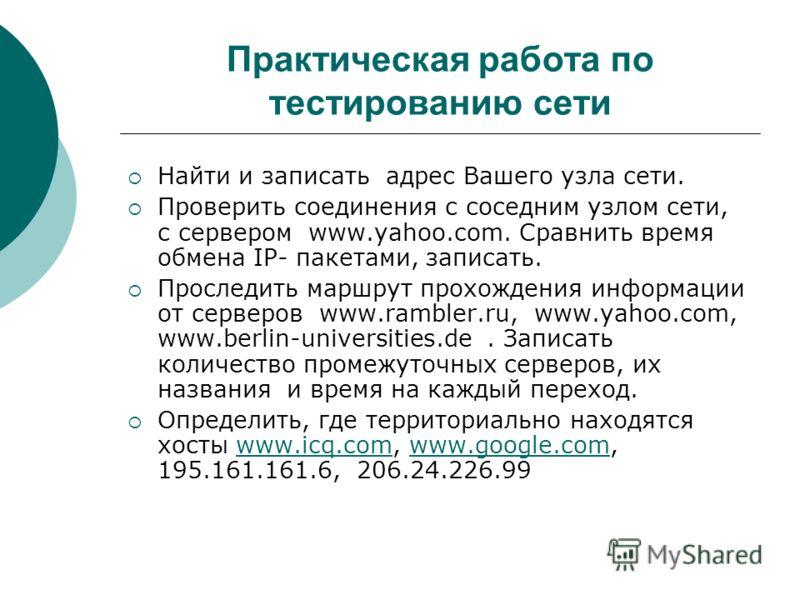 Практическая работа по тестированию сети Найти и записать адрес Вашего узла сети. Проверить соединения с соседним узлом сети, с сервером www.yahoo.com. Сравнить время обмена IP- пакетами, записать. Проследить маршрут прохождения информации от серверо