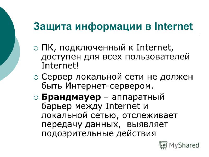 Защита информации в Internet ПК, подключенный к Internet, доступен для всех пользователей Internet! Сервер локальной сети не должен быть Интернет-сервером. Брандмауер – аппаратный барьер между Internet и локальной сетью, отслеживает передачу данных,