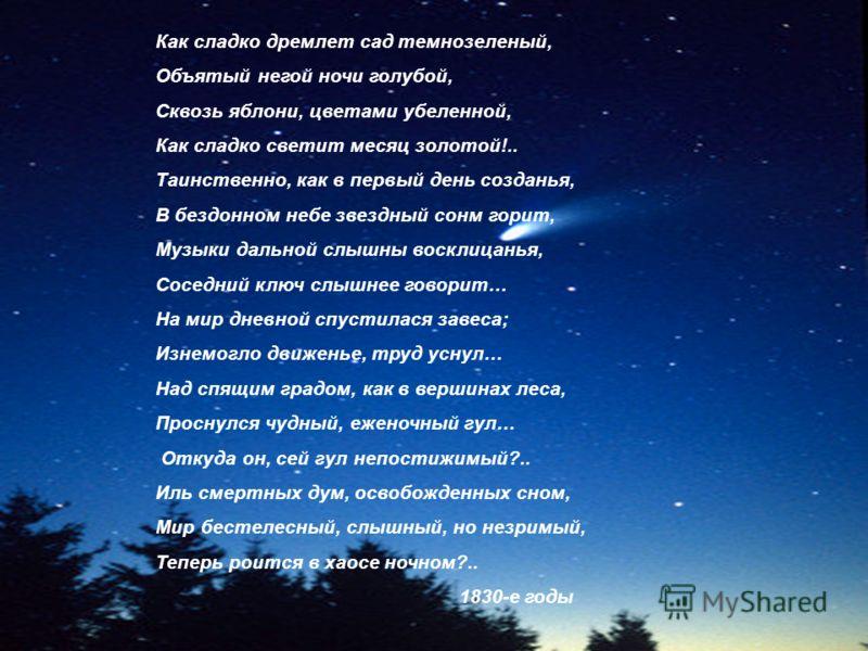 Как сладко дремлет сад темнозеленый, Объятый негой ночи голубой, Сквозь яблони, цветами убеленной, Как сладко светит месяц золотой!.. Таинственно, как в первый день созданья, В бездонном небе звездный сонм горит, Музыки дальной слышны восклицанья, Со