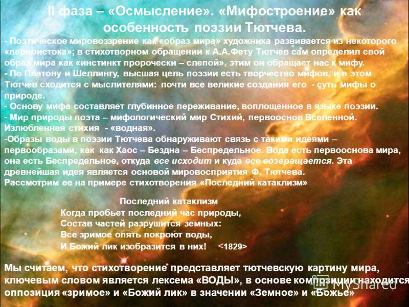 II фаза – «Осмысление». «Мифостроение» как особенность поэзии Тютчева. - Поэтическое мировоззрение как «образ мира» художника развивается из некоторого «первоистока»; в стихотворном обращении к А.А.Фету Тютчев сам определил свой образ мира как «инсти