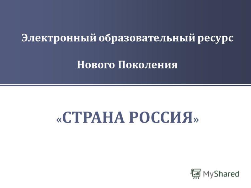 Электронный образовательный ресурс Нового Поколения « СТРАНА РОССИЯ »