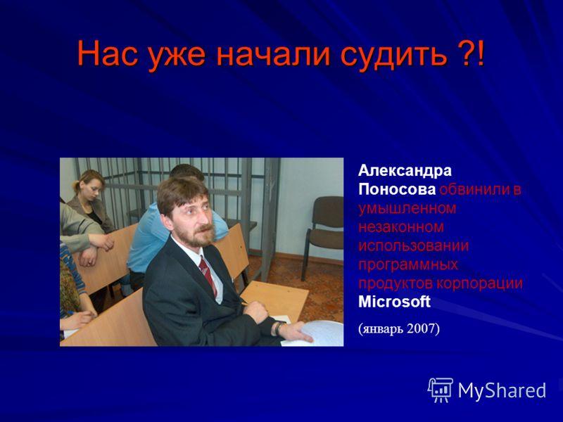 Нас уже начали судить ?! Александра Поносова обвинили в умышленном незаконном использовании программных продуктов корпорации Microsoft (январь 2007)