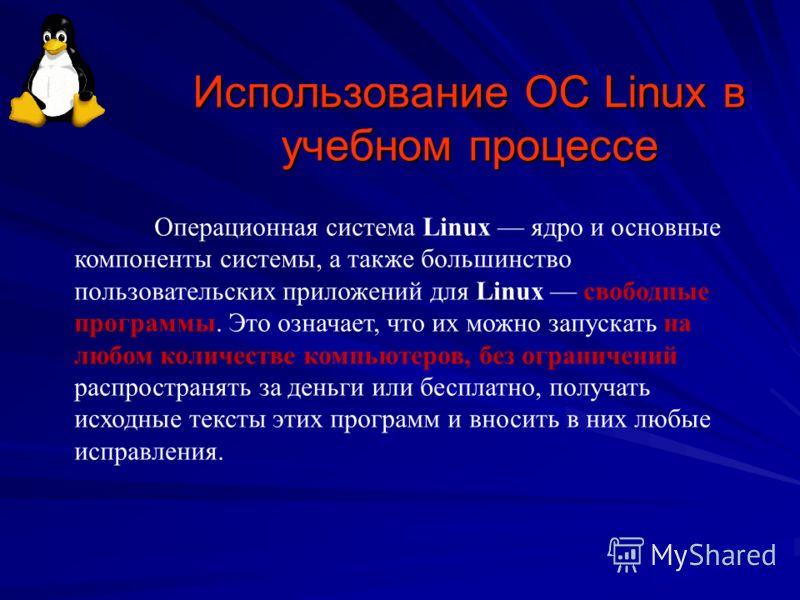 Использование ОС Linux в учебном процессе Операционная система Linux ядро и основные компоненты системы, а также большинство пользовательских приложений для Linux свободные программы. Это означает, что их можно запускать на любом количестве компьютер